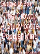 The Crowd, A Study of the Popular Mind ebook by Gustave Le Bon