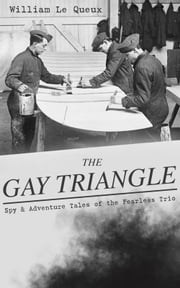 THE GAY TRIANGLE – Spy & Adventure Tales of the Fearless Trio - The Mystery of Rasputin's Jewels, A Race for a Throne, The Sorcerer of Soho, The Master Atom, The Horror of Lockie, The Peril of the Préfet, The Message for One Eye Only… ebook by William Le Queux
