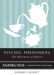 Psychic Phenomena, The Movement of Objects - Paranormal Parlor, A Weiser Books Collection ebook by Bennet, Edward T.,Ventura, Varla