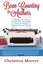 Bean Counting for Authors - Helping Writers & Creative Business Owners Grasp Accounting & Taxes ebook by Christina Mercer