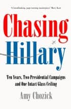 Chasing Hillary: Ten Years, Two Presidential Campaigns and One Intact Glass Ceiling ebook by Amy Chozick