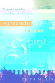 Surrender to the Spirit: The Limitless Possibilities of Yielding to the Holy Spirit ebook by Keith Miller