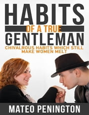 Habits of a True Gentleman: Chivalrous Habits Which Still Make Women Melt ebook by Mateo Penington
