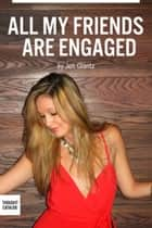 All My Friends are Engaged ebook by Jen Glantz