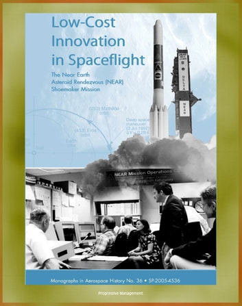 NASA History: Low-Cost Innovation in Spaceflight - The Near Earth Asteroid Rendezvous (NEAR) Shoemaker Mission (NASA SP-2005-4536) eBook by Progressive Management