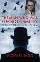 The Man Who Was George Smiley ebook by Michael Jago