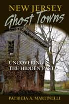 New Jersey Ghost Towns - Uncovering the Hidden Past ebook by Patricia A. Martinelli