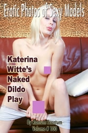 EPSM Volume 100, Katerina Witte's Naked Dildo Play - (美女・エロティックアダルト写真集) ebook by Rantum Scantum