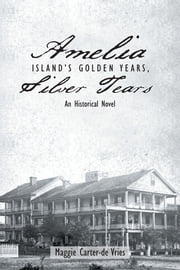 Amelia Island's Golden Years, Silver Tears - An Historical Novel ebook by Maggie Carter-de Vries