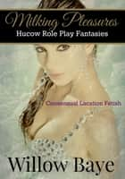 Milking Pleasures: Hucow Role Play Fantasy - Consensual Lactation Fetish ebook by Willow Baye