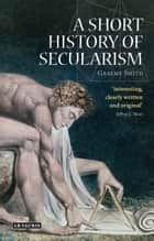 A Short History of Secularism ebook by Graeme Smith