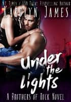 Under the Lights (A Brothers of Rock - GONE BY AUTUMN - novel) ebook by Karolyn James