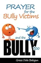 Prayer For The Bully Victims And The Bully Too ebook by None Grace Dola Balogun None, None Lisa Hainline None