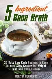 5 Ingredient Bone Broth : 30 Easy Low Carb Recipes to Cook in Your Slow Cooker for Weight Loss and Body Cleanse - Soups and Stews ebook by Melissa Hendricks