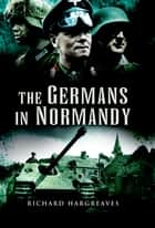 The Germans in Normandy ebook by Hargreaves, Richard