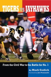 Tigers vs. Jayhawks - From the Civil War to the Battle for No.1 ebook by Mark Godich