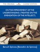 On the Improvement of the Understanding (Treatise on the Emendation of the Intellect) - The Original Classic Edition eBook by Spinoza Baruch