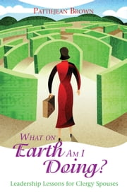 What On Earth Am I Doing? - Leadership Lessons for Clergy Spouses ebook by Pattiejean Brown