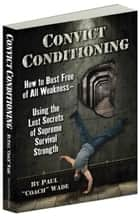 Convict Conditioning - How to Bust Free of All Weakness-Using the Lost Secrets of Supreme Survival Strength eBook by Paul Wade