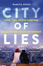 City of Lies - Love, Sex, Death and the Search for Truth in Tehran ebook by Ramita Navai