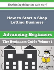 How to Start a Shop Letting Business (Beginners Guide) - How to Start a Shop Letting Business (Beginners Guide) ebook by Refugia Fredericks