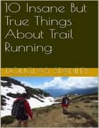 10 Insane But True Things About Trail Running ebook by Douglas Stanley