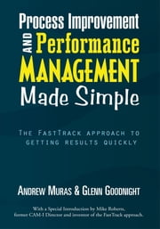 Process Improvement & Performance Management Made Simple - The FastTrack approach to getting results quickly ebook by Andrew Muras & Glenn Goodnight