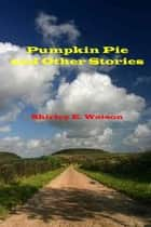 Pumpkin Pie and Other Stories ebook by Shirley E. Watson