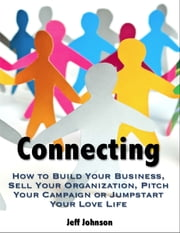 Connecting: How to Build Your Business, Sell Your Organization, Pitch Your Campaign or Jump-Start Your Love Life ebook by Jeff Johnson