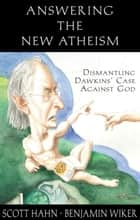 Answering the New Atheism: Dismantling Dawkins' Case Against God ebook by Scott Hahn, Benjamin Wiker