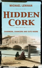 Hidden Cork: Charmers, Chancers & Cute Hoors ebook by Michael  Lenihan