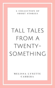 Tall Tales from a Twenty Something ebook by Melissa Lynette Cabrera