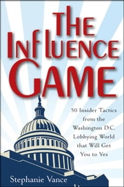 The Influence Game - 50 Insider Tactics from the Washington D.C. Lobbying World that Will Get You to Yes ebook by Stephanie Vance