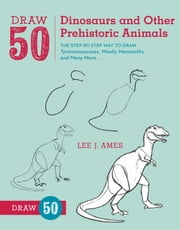 Draw 50 Dinosaurs and Other Prehistoric Animals - The Step-by-Step Way to Draw Tyrannosauruses, Woolly Mammoths, and Many More... ebook by Lee J. Ames