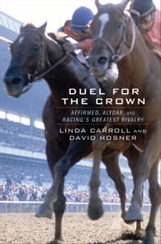 Duel for the Crown - Affirmed, Alydar, and Racing's Greatest Rivalry ebook by Linda Carroll,David Rosner