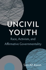 Uncivil Youth - Race, Activism, and Affirmative Governmentality ebook by Soo Ah Kwon