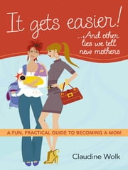 It Gets Easier! . . . And Other Lies We Tell New Mothers: A Fun, Practical Guide to Becoming a Mom ebook by WOLK, Claudine