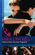 Tabloid Affair, Secretly Pregnant! (Mills & Boon Modern Heat) ebook by Mira Lyn Kelly