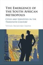 The Emergence of the South African Metropolis ebook by Vivian Bickford-Smith