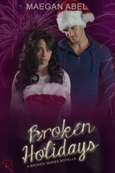 Broken Holidays - A Broken Series Novella - The Broken Series, #3 ebook by Maegan Abel