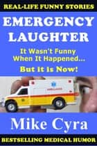 Emergency Laughter - It Wasn't Funny When It Happened, But it is Now! ebook by Mike Cyra