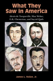 What They Saw in America - Alexis de Tocqueville, Max Weber, G. K. Chesterton, and Sayyid Qutb ebook by James L. Nolan, Jr