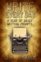 Write Every Day: 365 Daily Prompts for Writers eBook por J.M. Snyder