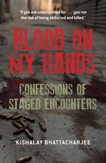 Blood on My Hands: Confessions of Staged Encounters ebook by Kishalay Bhattacharjee