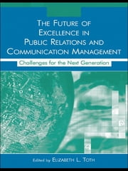The Future of Excellence in Public Relations and Communication Management - Challenges for the Next Generation ebook by Elizabeth L. Toth