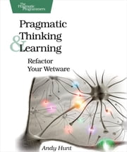 Pragmatic Thinking and Learning - Refactor Your Wetware ebook by Andy  Hunt