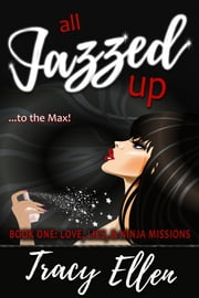 All Jazzed Up (Book One: Love, Lies, & Ninja Missions) ebook by Tracy Ellen