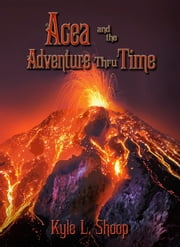 Acea and the Adventure Thru Time ebook by Kyle Shoop