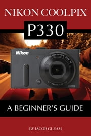 Nikon Coolpix P330: A Beginner's Guide ebook by Jacob Gleam