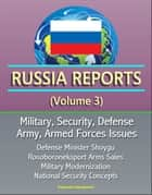 Russia Reports (Volume 3) - Military, Security, Defense, Army, Armed Forces Issues - Defense Minister Shoygu, Rosoboroneksport Arms Sales, Military Modernization, National Security Concepts ebook by Progressive Management